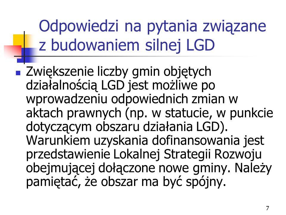 7 Odpowiedzi na pytania związane z budowaniem silnej LGD Zwiększenie liczby gmin objętych działalnością LGD jest możliwe po wprowadzeniu odpowiednich zmian w aktach prawnych (np.