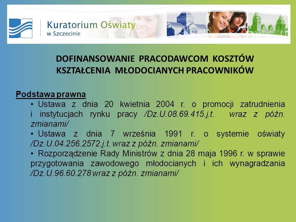 DOFINANSOWANIE PRACODAWCOM KOSZTÓW KSZTAŁCENIA MŁODOCIANYCH PRACOWNIKÓW Podstawa prawna Ustawa z dnia 20 kwietnia 2004 r. o promocji zatrudnienia i in