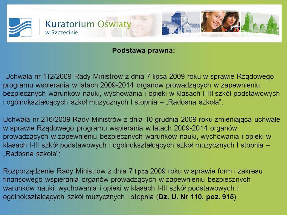 Podstawa prawna: Uchwała nr 112/2009 Rady Ministrów z dnia 7 lipca 2009 roku w sprawie Rządowego programu wspierania w latach 2009-2014 organów prowadzących w zapewnieniu bezpiecznych warunków nauki, wychowania i opieki w klasach I-III szkół podstawowych i ogólnokształcących szkół muzycznych I stopnia – Radosna szkoła; Uchwała nr 216/2009 Rady Ministrów z dnia 10 grudnia 2009 roku zmieniająca uchwałę w sprawie Rządowego programu wspierania w latach 2009-2014 organów prowadzących w zapewnieniu bezpiecznych warunków nauki, wychowania i opieki w klasach I-III szkół podstawowych i ogólnokształcących szkół muzycznych I stopnia – Radosna szkoła; Rozporządzenie Rady Ministrów z dnia 7 lipca 2009 roku w sprawie form i zakresu finansowego wspierania organów prowadzących w zapewnieniu bezpiecznych warunków nauki, wychowania i opieki w klasach I-III szkół podstawowych i ogólnokształcących szkół muzycznych I stopnia (Dz.