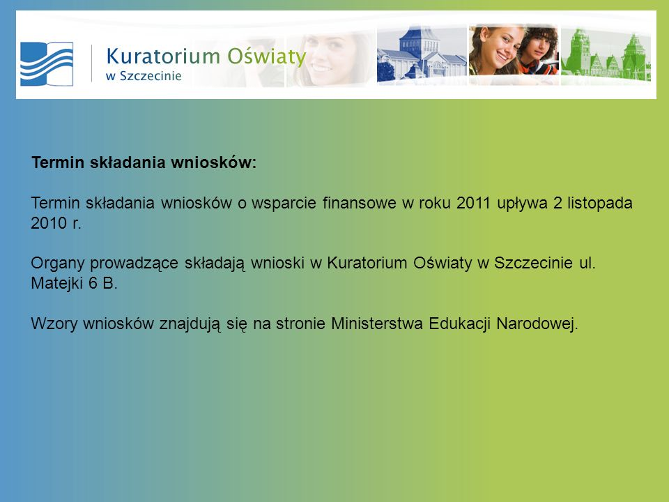 Termin składania wniosków: Termin składania wniosków o wsparcie finansowe w roku 2011 upływa 2 listopada 2010 r. Organy prowadzące składają wnioski w