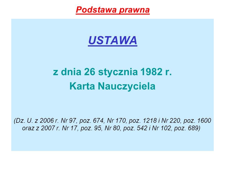 Podstawa prawna USTAWA z dnia 26 stycznia 1982 r. Karta Nauczyciela (Dz. U. z 2006 r. Nr 97, poz. 674, Nr 170, poz. 1218 i Nr 220, poz. 1600 oraz z 20