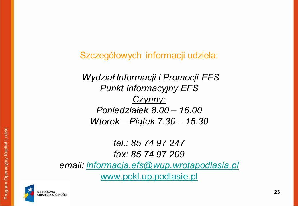 Szczegółowych informacji udziela: Wydział Informacji i Promocji EFS Punkt Informacyjny EFS Czynny: Poniedziałek 8.00 – 16.00 Wtorek – Piątek 7.30 – 15.30 tel.: 85 74 97 247 fax: 85 74 97 209 email: informacja.efs@wup.wrotapodlasia.pl www.pokl.up.podlasie.plinformacja.efs@wup.wrotapodlasia.pl www.pokl.up.podlasie.pl 23