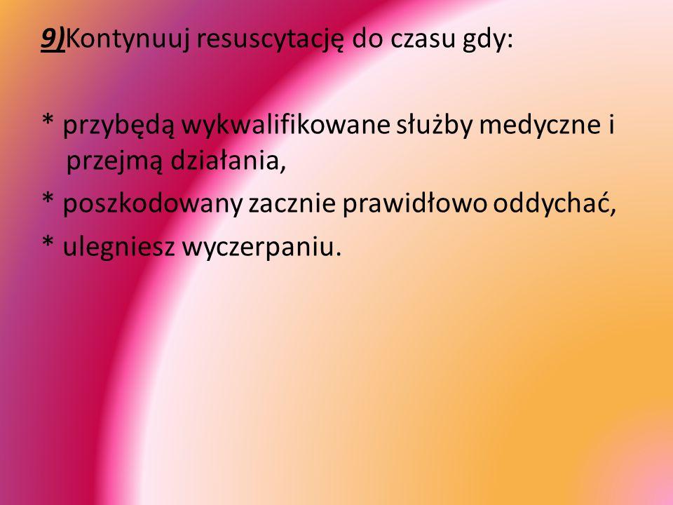 9)Kontynuuj resuscytację do czasu gdy: * przybędą wykwalifikowane służby medyczne i przejmą działania, * poszkodowany zacznie prawidłowo oddychać, * u