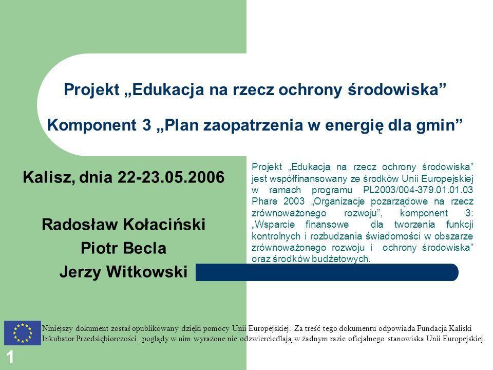 1 Projekt Edukacja na rzecz ochrony środowiska Komponent 3 Plan zaopatrzenia w energię dla gmin Projekt Edukacja na rzecz ochrony środowiska jest współfinansowany ze środków Unii Europejskiej w ramach programu PL2003/004-379.01.01.03 Phare 2003 Organizacje pozarządowe na rzecz zrównoważonego rozwoju, komponent 3: Wsparcie finansowe dla tworzenia funkcji kontrolnych i rozbudzania świadomości w obszarze zrównoważonego rozwoju i ochrony środowiska oraz środków budżetowych.