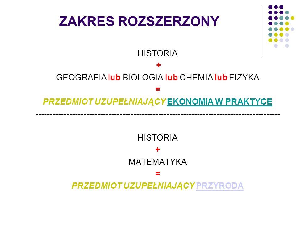 ZAKRES ROZSZERZONY HISTORIA + GEOGRAFIA lub BIOLOGIA lub CHEMIA lub FIZYKA = PRZEDMIOT UZUPEŁNIAJĄCY EKONOMIA W PRAKTYCE -----------------------------