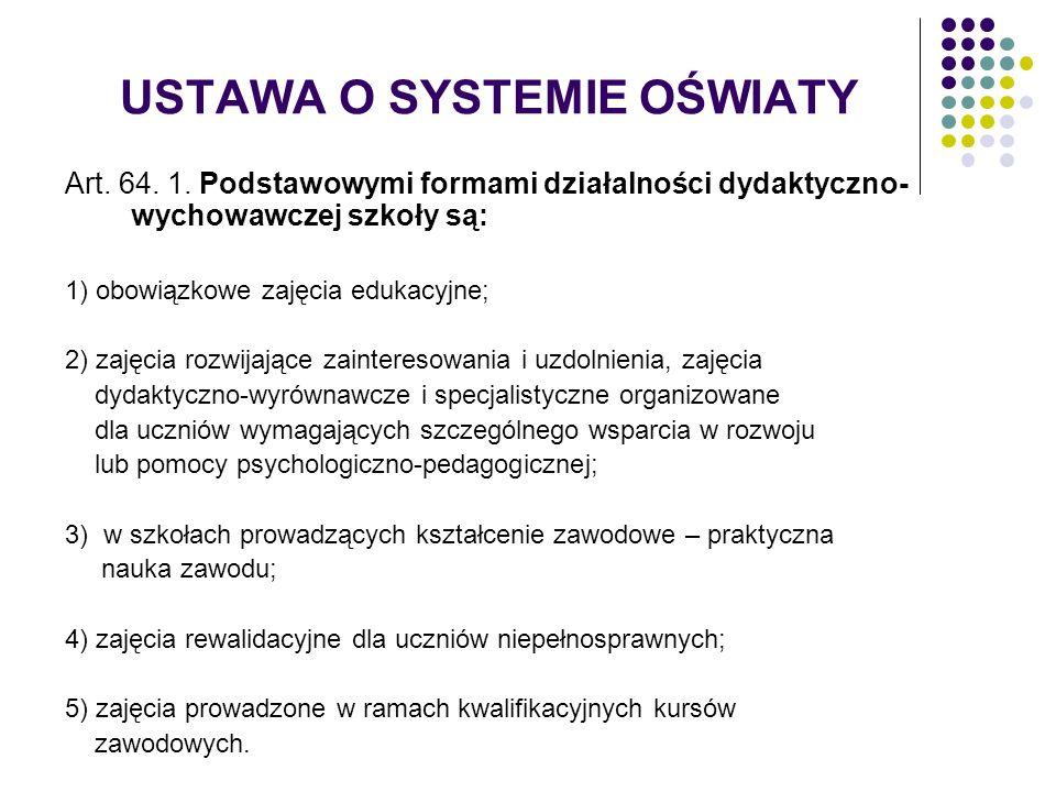 USTAWA O SYSTEMIE OŚWIATY Art. 64. 1. Podstawowymi formami działalności dydaktyczno- wychowawczej szkoły są: 1) obowiązkowe zajęcia edukacyjne; 2) zaj