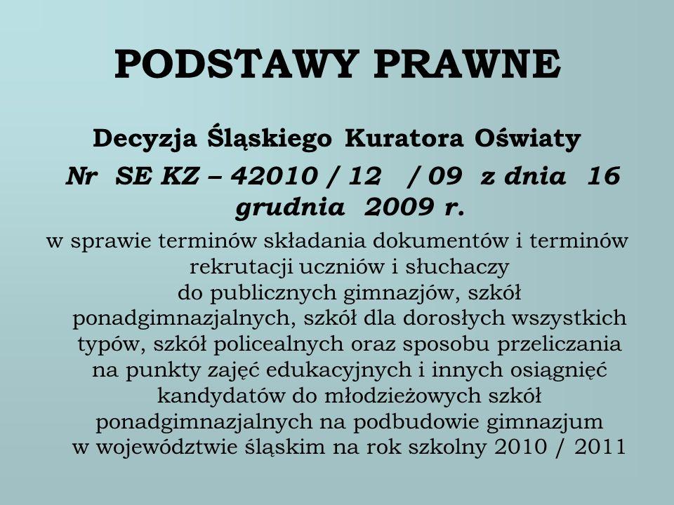 PODSTAWY PRAWNE Decyzja Śląskiego Kuratora Oświaty Nr SE KZ – 42010 / 12 / 09 z dnia 16 grudnia 2009 r. w sprawie terminów składania dokumentów i term