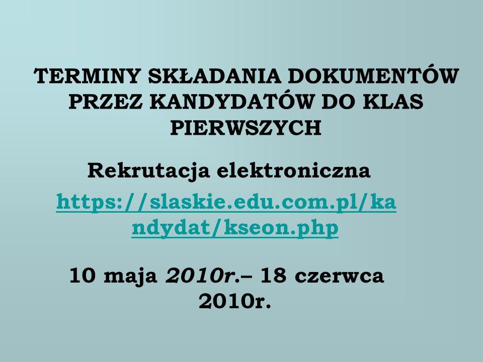 TERMINY SKŁADANIA DOKUMENTÓW PRZEZ KANDYDATÓW DO KLAS PIERWSZYCH Rekrutacja elektroniczna https://slaskie.edu.com.pl/ka ndydat/kseon.php 10 maja 2010r
