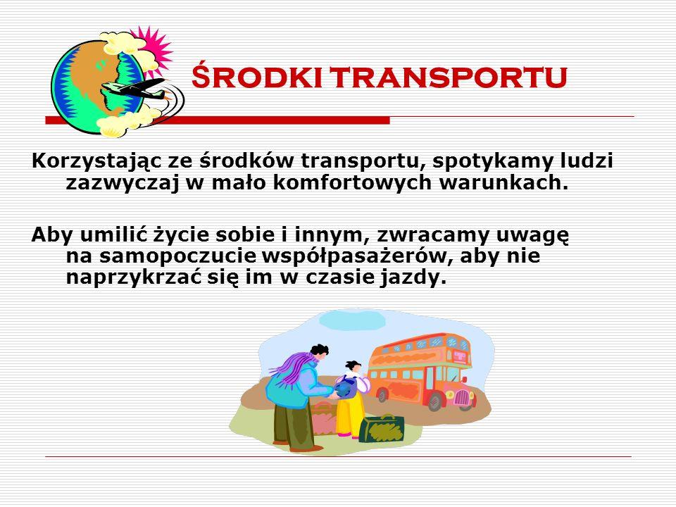 Ś rodki transportu Korzystając ze środków transportu, spotykamy ludzi zazwyczaj w mało komfortowych warunkach. Aby umilić życie sobie i innym, zwracam
