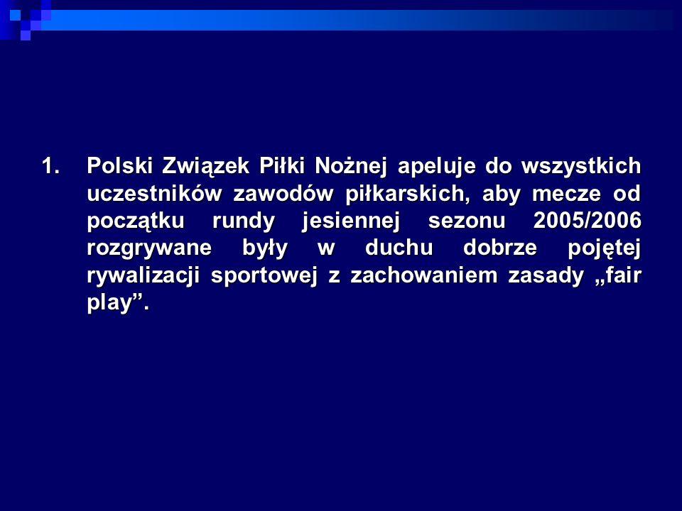 1.Polski Związek Piłki Nożnej apeluje do wszystkich uczestników zawodów piłkarskich, aby mecze od początku rundy jesiennej sezonu 2005/2006 rozgrywane były w duchu dobrze pojętej rywalizacji sportowej z zachowaniem zasady fair play.