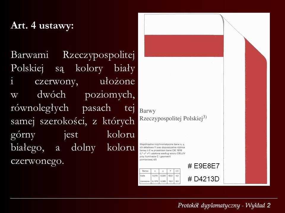 Protokół dyplomatyczny - Wykład 2 Art. 4 ustawy: Barwami Rzeczypospolitej Polskiej są kolory biały i czerwony, ułożone w dwóch poziomych, równoległych