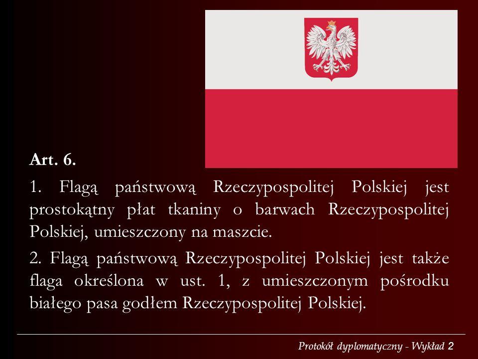 Protokół dyplomatyczny - Wykład 2 Art. 6. 1. Flagą państwową Rzeczypospolitej Polskiej jest prostokątny płat tkaniny o barwach Rzeczypospolitej Polski