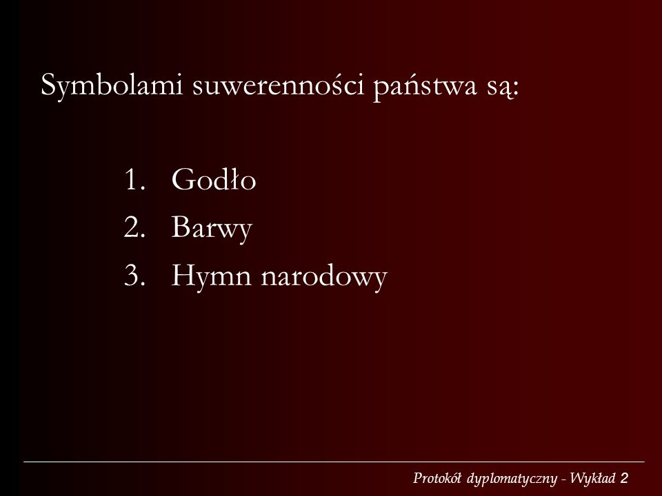Protokół dyplomatyczny - Wykład 2 Symbolami suwerenności państwa są: 1. Godło 2. Barwy 3. Hymn narodowy