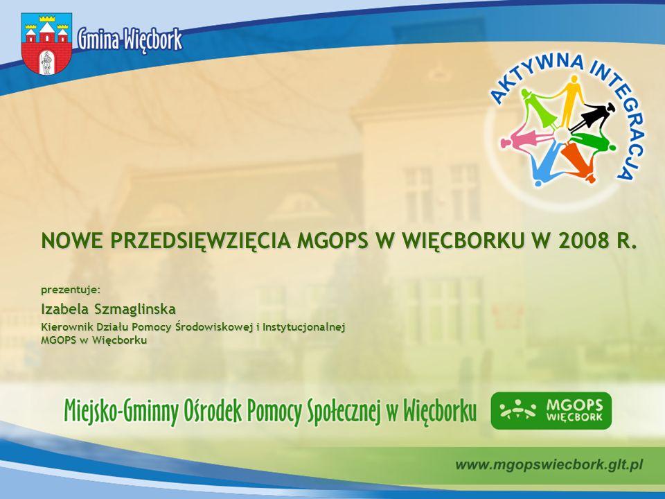 NOWE PRZEDSIĘWZIĘCIA MGOPS W WIĘCBORKU W 2008 R. prezentuje: Izabela Szmaglinska Kierownik Działu Pomocy Środowiskowej i Instytucjonalnej MGOPS w Więc