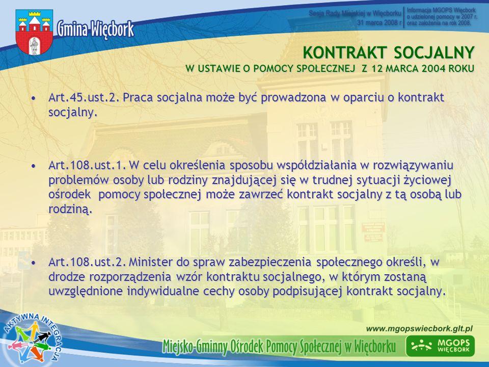 KONTRAKT SOCJALNY W USTAWIE O POMOCY SPOŁECZNEJ Z 12 MARCA 2004 ROKU Art.45.ust.2. Praca socjalna może być prowadzona w oparciu o kontrakt socjalny.Ar