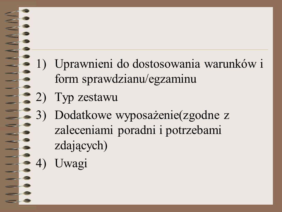 1)Uprawnieni do dostosowania warunków i form sprawdzianu/egzaminu 2)Typ zestawu 3)Dodatkowe wyposażenie(zgodne z zaleceniami poradni i potrzebami zdających) 4)Uwagi
