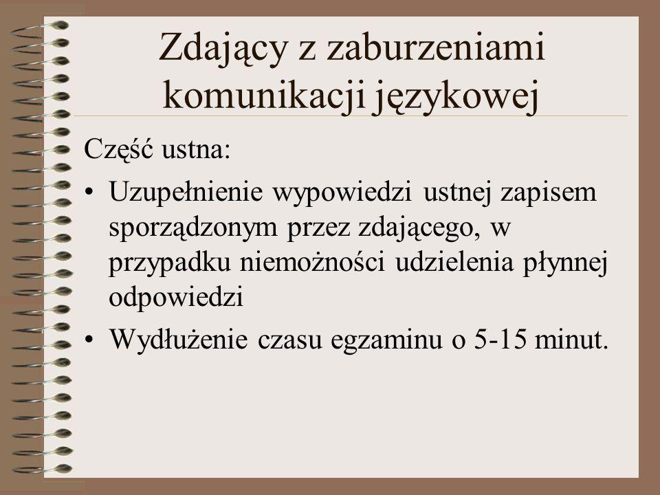 Zdający z zaburzeniami komunikacji językowej Część ustna: Uzupełnienie wypowiedzi ustnej zapisem sporządzonym przez zdającego, w przypadku niemożności udzielenia płynnej odpowiedzi Wydłużenie czasu egzaminu o 5-15 minut.