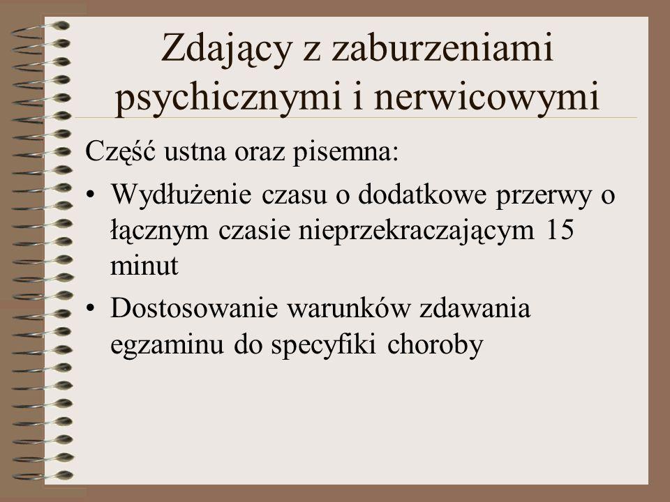 Zdający z zaburzeniami psychicznymi i nerwicowymi Część ustna oraz pisemna: Wydłużenie czasu o dodatkowe przerwy o łącznym czasie nieprzekraczającym 15 minut Dostosowanie warunków zdawania egzaminu do specyfiki choroby