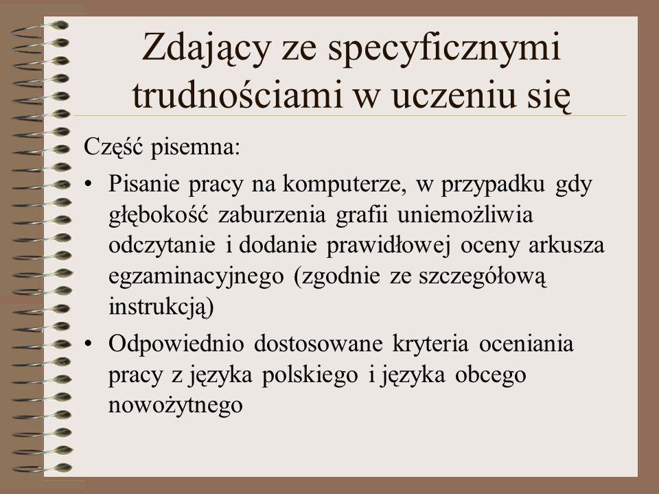 Zdający ze specyficznymi trudnościami w uczeniu się Część pisemna: Pisanie pracy na komputerze, w przypadku gdy głębokość zaburzenia grafii uniemożliwia odczytanie i dodanie prawidłowej oceny arkusza egzaminacyjnego (zgodnie ze szczegółową instrukcją) Odpowiednio dostosowane kryteria oceniania pracy z języka polskiego i języka obcego nowożytnego