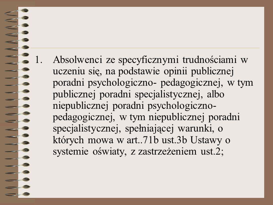 1.Absolwenci ze specyficznymi trudnościami w uczeniu się, na podstawie opinii publicznej poradni psychologiczno- pedagogicznej, w tym publicznej poradni specjalistycznej, albo niepublicznej poradni psychologiczno- pedagogicznej, w tym niepublicznej poradni specjalistycznej, spełniającej warunki, o których mowa w art..71b ust.3b Ustawy o systemie oświaty, z zastrzeżeniem ust.2;