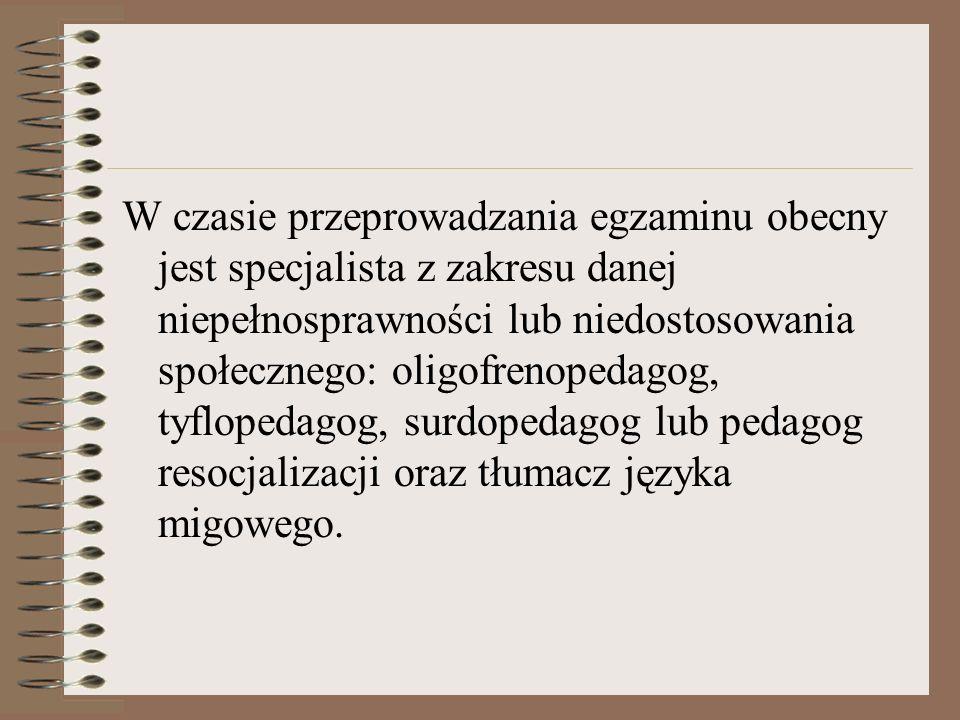 W czasie przeprowadzania egzaminu obecny jest specjalista z zakresu danej niepełnosprawności lub niedostosowania społecznego: oligofrenopedagog, tyflopedagog, surdopedagog lub pedagog resocjalizacji oraz tłumacz języka migowego.