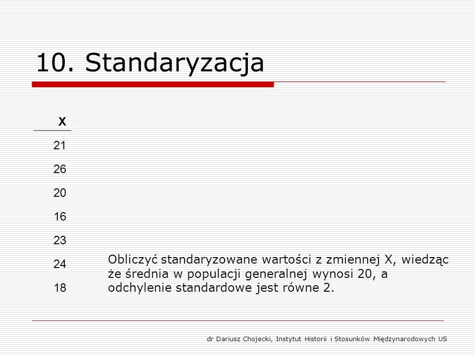 10. Standaryzacja X 21 26 20 16 23 24 18 Obliczyć standaryzowane wartości z zmiennej X, wiedząc że średnia w populacji generalnej wynosi 20, a odchyle