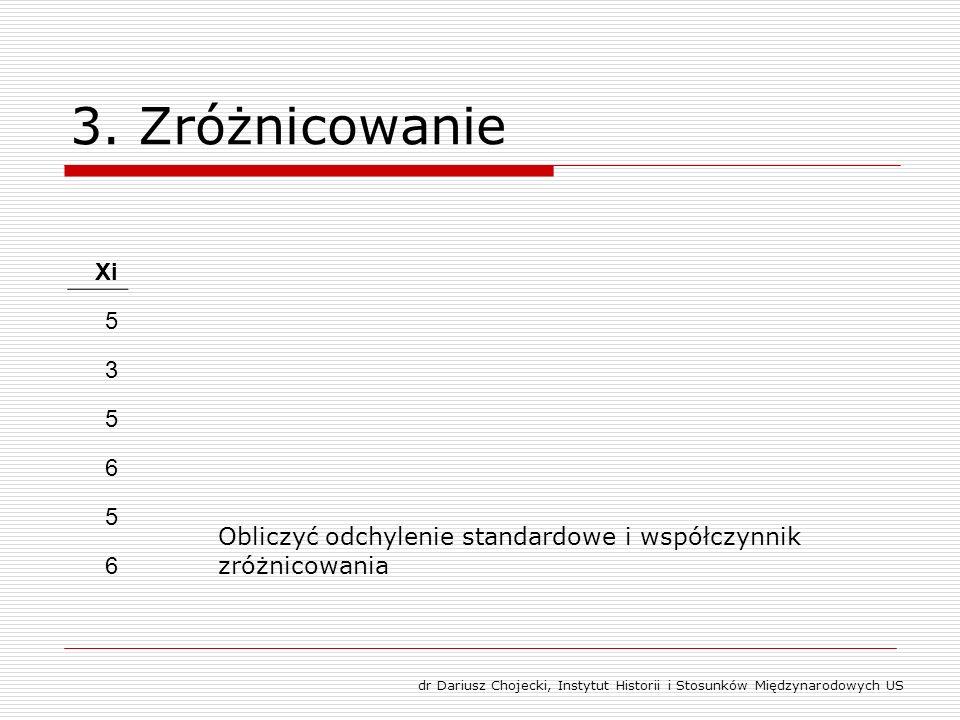 3. Zróżnicowanie Xi 5 3 5 6 5 6 Obliczyć odchylenie standardowe i współczynnik zróżnicowania dr Dariusz Chojecki, Instytut Historii i Stosunków Między