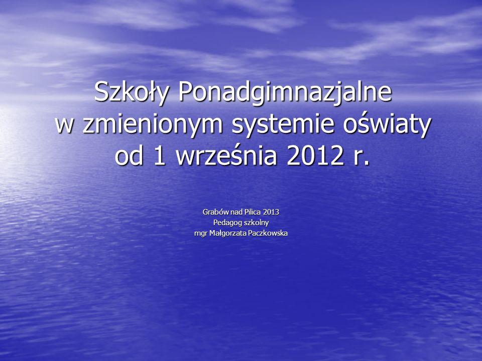 Szkoły Ponadgimnazjalne w zmienionym systemie oświaty od 1 września 2012 r. Grabów nad Pilica 2013 Pedagog szkolny mgr Małgorzata Paczkowska