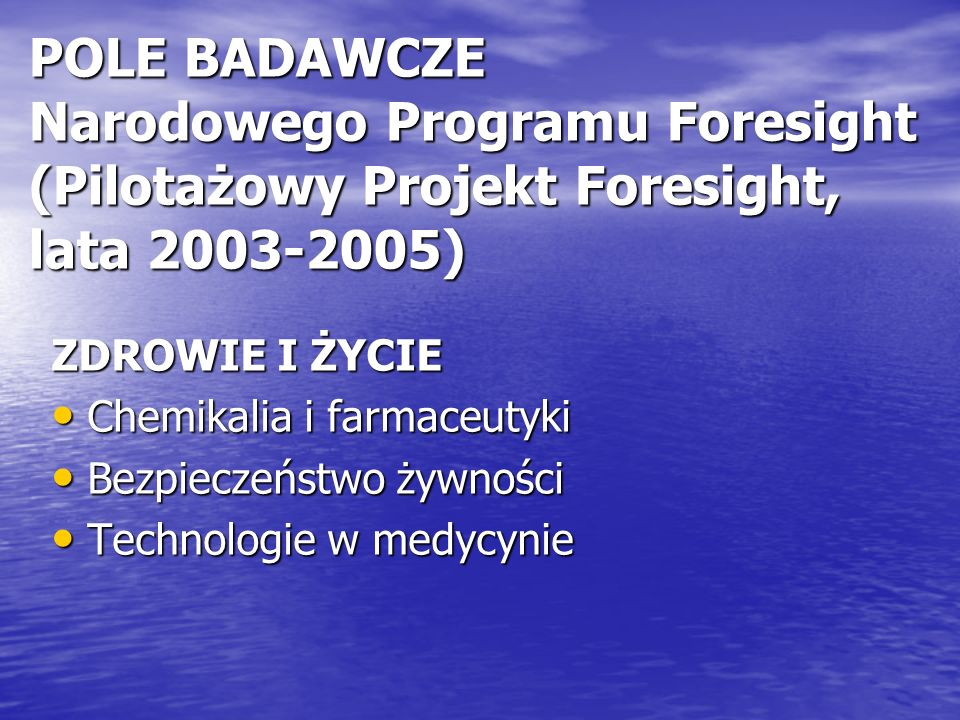 POLE BADAWCZE Narodowego Programu Foresight (Pilotażowy Projekt Foresight, lata 2003-2005) ZDROWIE I ŻYCIE Chemikalia i farmaceutyki Chemikalia i farmaceutyki Bezpieczeństwo żywności Bezpieczeństwo żywności Technologie w medycynie Technologie w medycynie