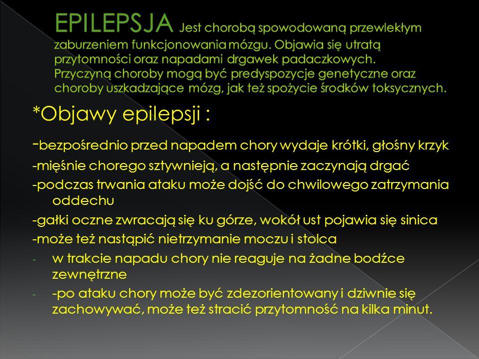 *Objawy epilepsji : - bezpośrednio przed napadem chory wydaje krótki, głośny krzyk -mięśnie chorego sztywnieją, a następnie zaczynają drgać -podczas t