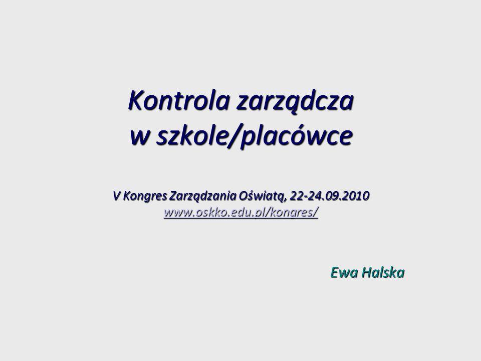 Kontrola zarządcza w szkole/placówce V Kongres Zarządzania Oświatą, 22-24.09.2010 www.oskko.edu.pl/kongres/ www.oskko.edu.pl/kongres/ Ewa Halska