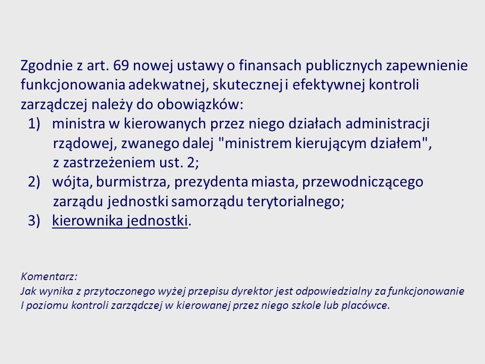 Zgodnie z art. 69 nowej ustawy o finansach publicznych zapewnienie funkcjonowania adekwatnej, skutecznej i efektywnej kontroli zarządczej należy do ob