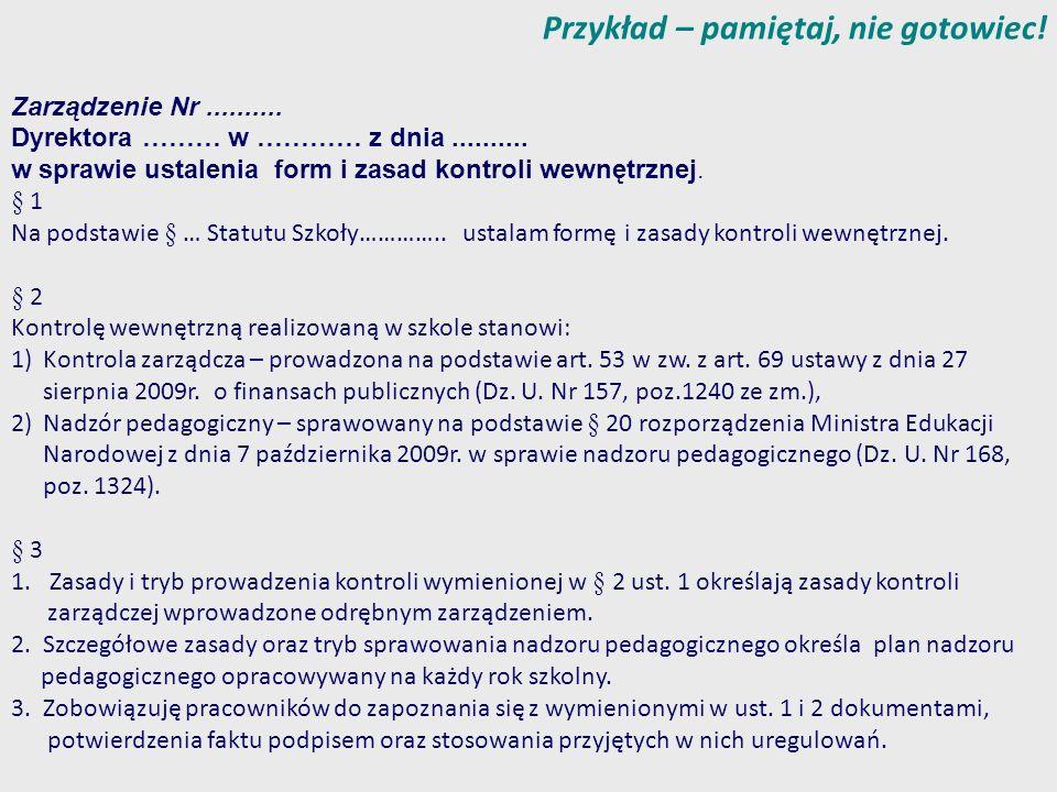 Przykład – pamiętaj, nie gotowiec! Zarządzenie Nr.......... Dyrektora ……… w ………… z dnia.......... w sprawie ustalenia form i zasad kontroli wewnętrzne