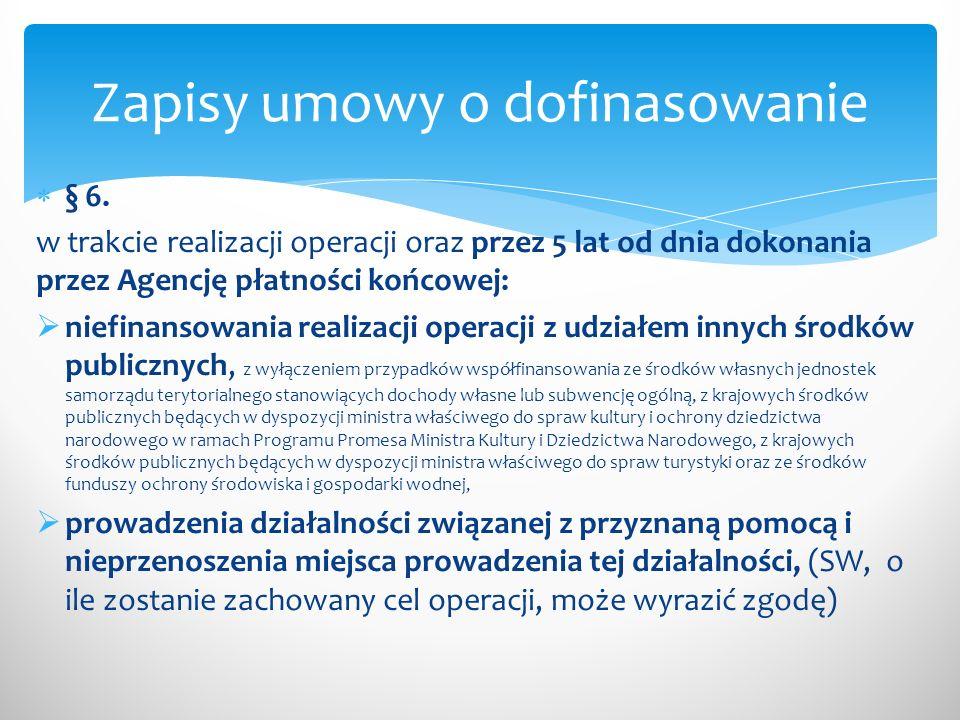 § 6. w trakcie realizacji operacji oraz przez 5 lat od dnia dokonania przez Agencję płatności końcowej: niefinansowania realizacji operacji z udziałem