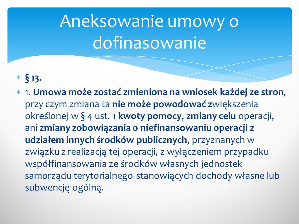 § 13. 1. Umowa może zostać zmieniona na wniosek każdej ze stron, przy czym zmiana ta nie może powodować zwiększenia określonej w § 4 ust. 1 kwoty pomo