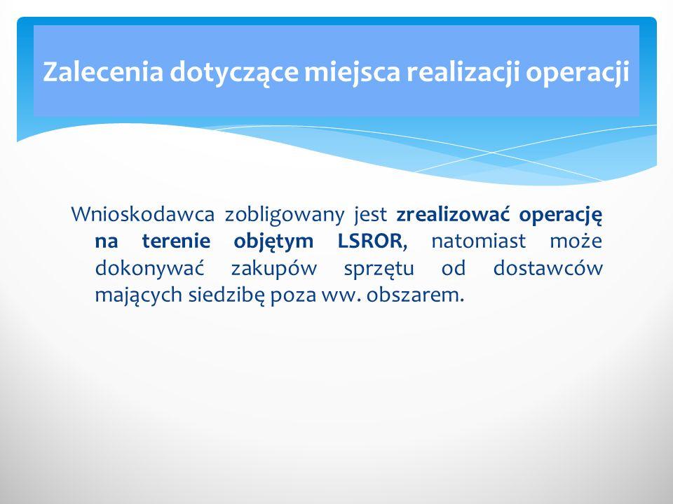 Wnioskodawca zobligowany jest zrealizować operację na terenie objętym LSROR, natomiast może dokonywać zakupów sprzętu od dostawców mających siedzibę p