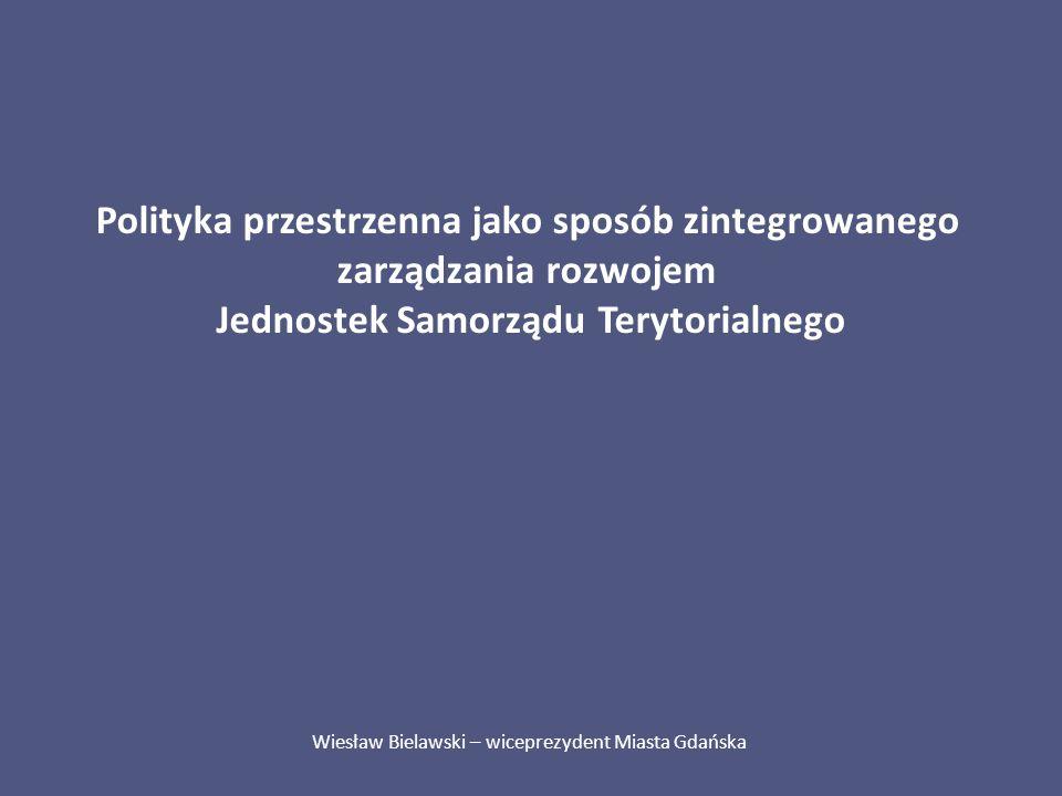 Polityka przestrzenna jako sposób zintegrowanego zarządzania rozwojem Jednostek Samorządu Terytorialnego Wiesław Bielawski – wiceprezydent Miasta Gdań
