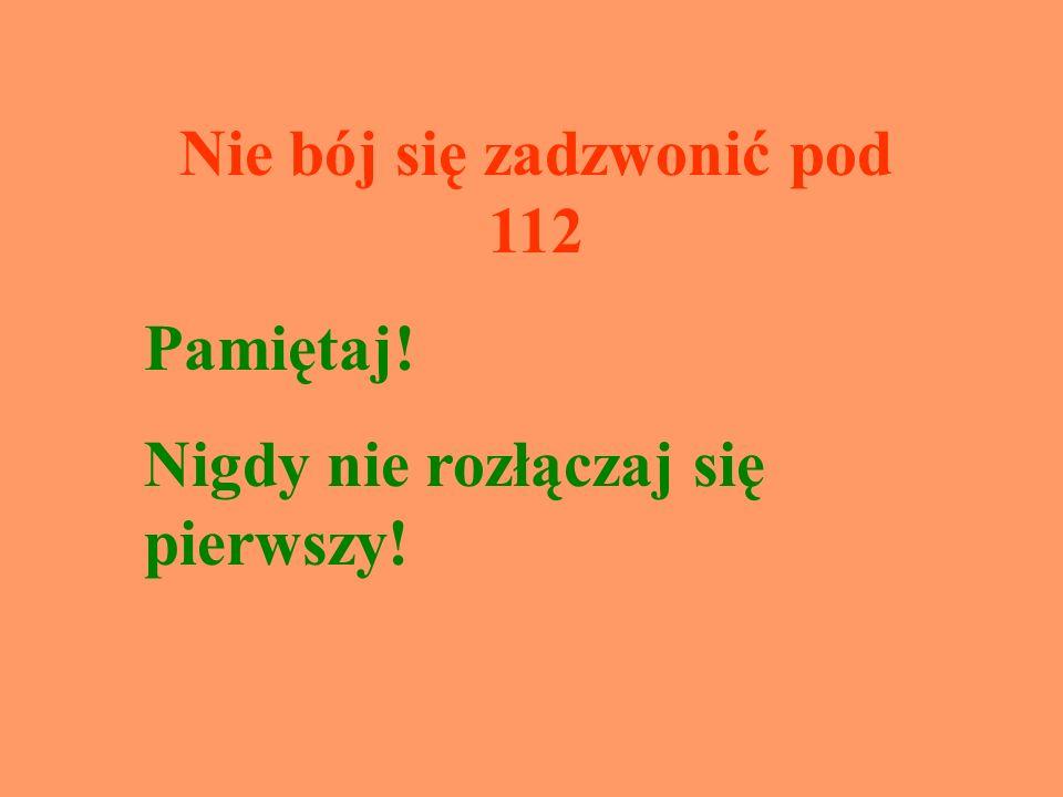 Nie bój się zadzwonić pod 112 Pamiętaj! Nigdy nie rozłączaj się pierwszy!