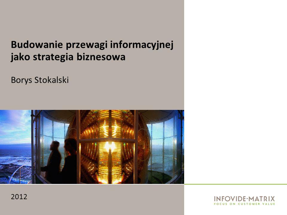 Budowanie przewagi informacyjnej jako strategia biznesowa Borys Stokalski 2012
