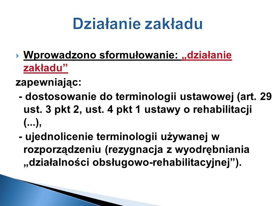 Działanie zakładu Wprowadzono sformułowanie: działanie zakładu zapewniając: - dostosowanie do terminologii ustawowej (art. 29 ust. 3 pkt 2, ust. 4 pkt