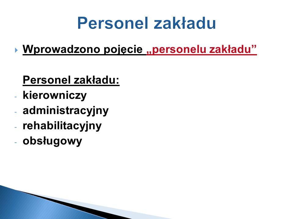 Personel zakładu Wprowadzono pojęcie personelu zakładu Personel zakładu: - kierowniczy - administracyjny - rehabilitacyjny - obsługowy