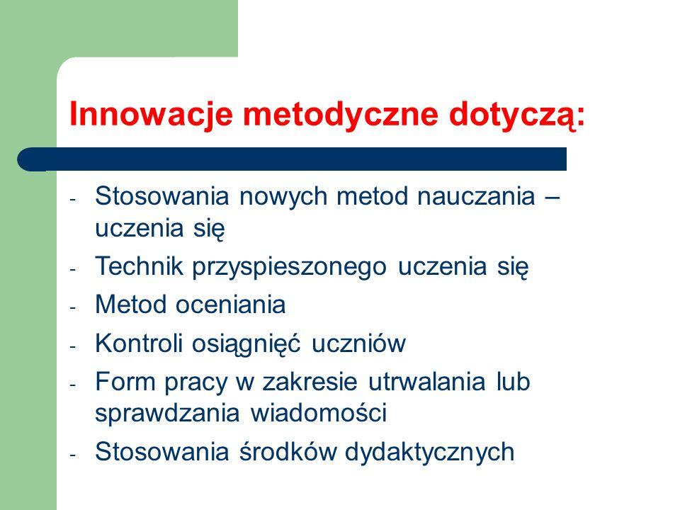 Innowacje metodyczne dotyczą: - Stosowania nowych metod nauczania – uczenia się - Technik przyspieszonego uczenia się - Metod oceniania - Kontroli osi