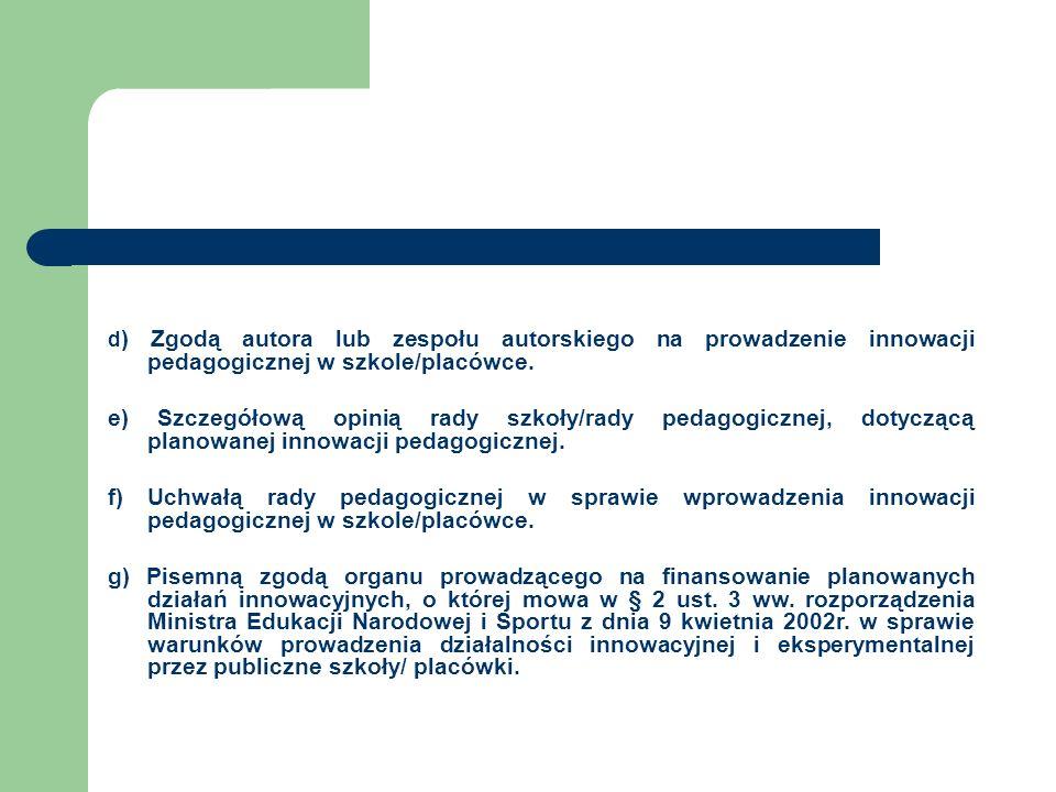 d ) Zgodą autora lub zespołu autorskiego na prowadzenie innowacji pedagogicznej w szkole/placówce. e) Szczegółową opinią rady szkoły/rady pedagogiczne