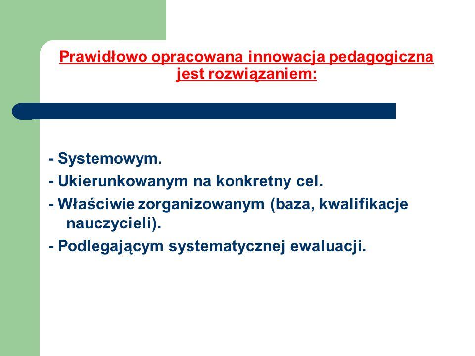 Prawidłowo opracowana innowacja pedagogiczna jest rozwiązaniem: - Systemowym. - Ukierunkowanym na konkretny cel. - Właściwie zorganizowanym (baza, kwa