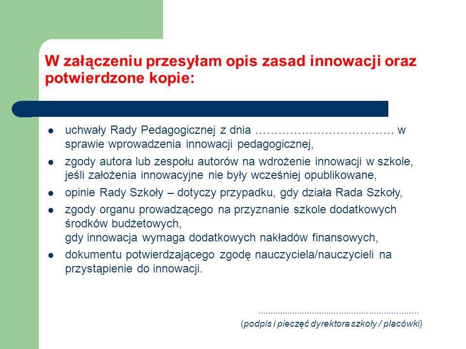 W załączeniu przesyłam opis zasad innowacji oraz potwierdzone kopie: uchwały Rady Pedagogicznej z dnia ……………………………… w sprawie wprowadzenia innowacji p