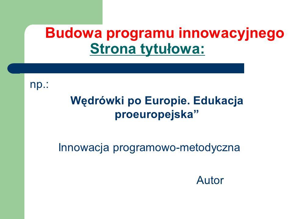 Budowa programu innowacyjnego Strona tytułowa: np.: Wędrówki po Europie. Edukacja proeuropejska Innowacja programowo-metodyczna Autor