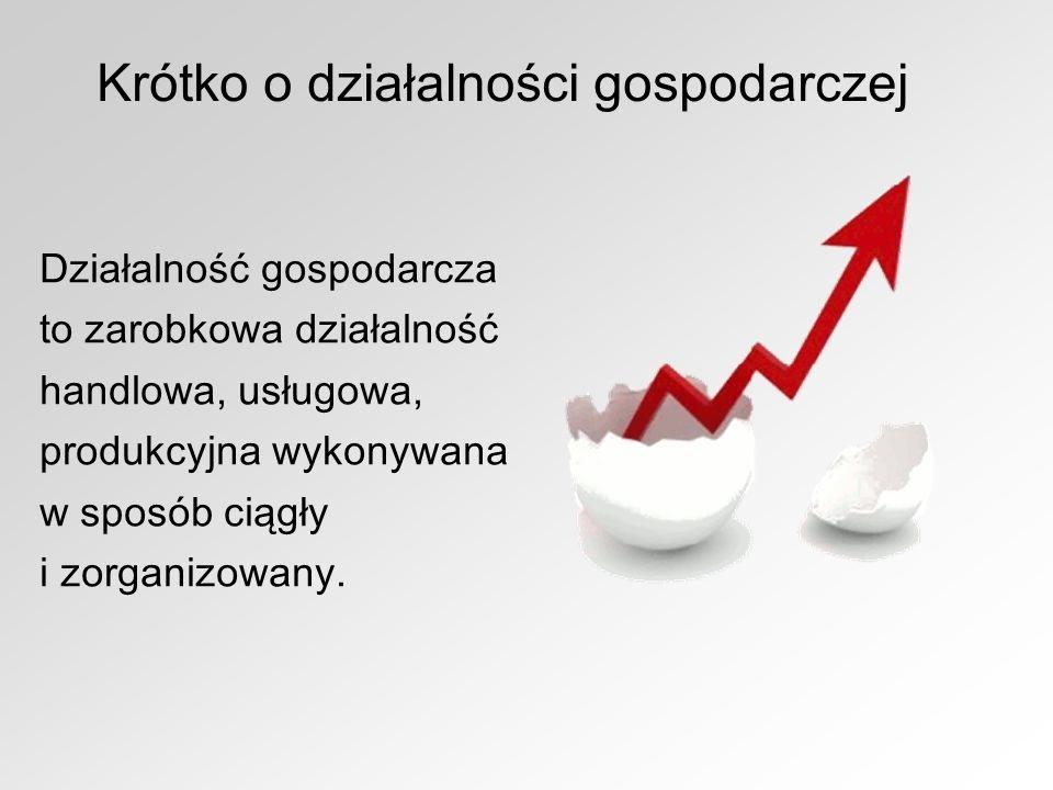 Krótko o działalności gospodarczej Działalność gospodarcza to zarobkowa działalność handlowa, usługowa, produkcyjna wykonywana w sposób ciągły i zorga