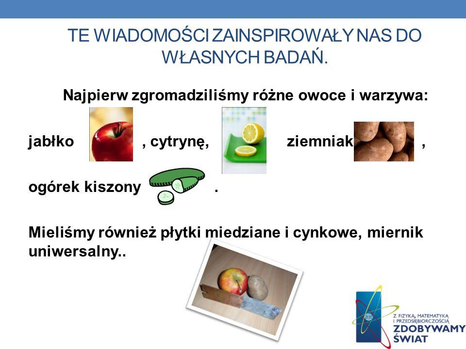 TE WIADOMOŚCI ZAINSPIROWAŁY NAS DO WŁASNYCH BADAŃ. Najpierw zgromadziliśmy różne owoce i warzywa: jabłko, cytrynę, ziemniak, ogórek kiszony. Mieliśmy
