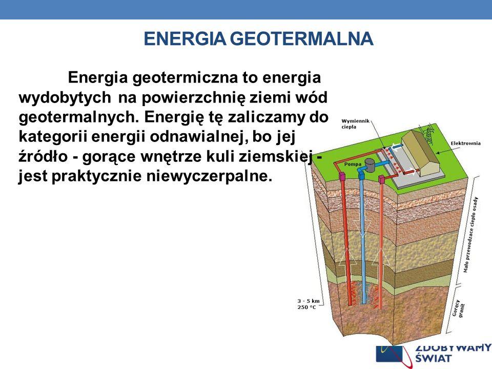 ENERGIA GEOTERMALNA Energia geotermiczna to energia wydobytych na powierzchnię ziemi wód geotermalnych. Energię tę zaliczamy do kategorii energii odna