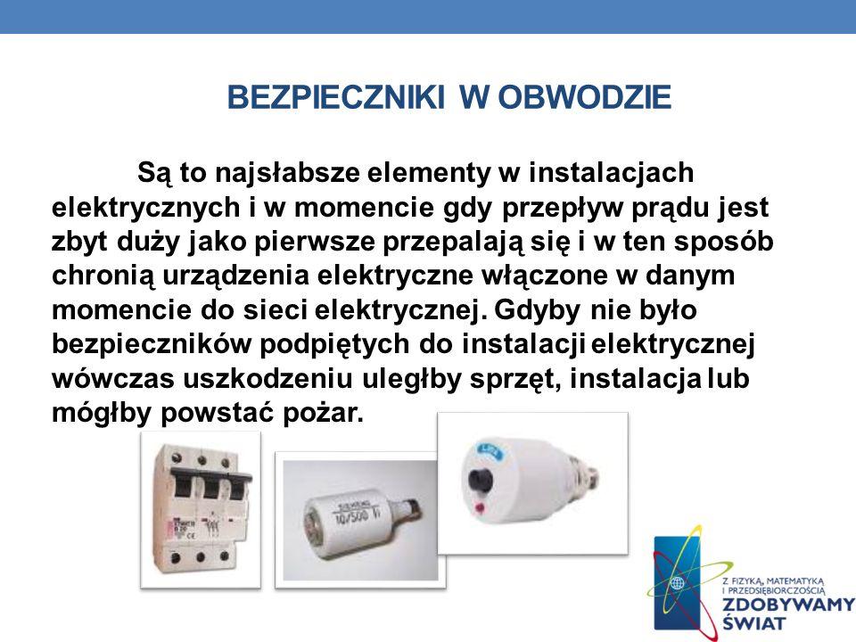 BEZPIECZNIKI W OBWODZIE Są to najsłabsze elementy w instalacjach elektrycznych i w momencie gdy przepływ prądu jest zbyt duży jako pierwsze przepalają